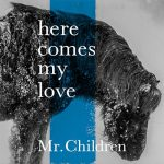 Mr.Children 2018年新曲 発売日と歌詞情報「here comes my love」隣の家族は青く見える主題歌に