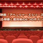 アイアンマン・アベンジャーズシリーズ映画を見る順番は?鑑賞前の6つのポイント!