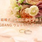 BIGBANGの曲を結婚式や余興で使いたい!おすすめBGM特集