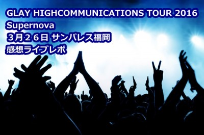 GLAY HIGHCOMMUNICATIONS TOUR 2016 Supernova 2016年3月26日 サンパレス福岡