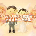 Hey!Say!JUMPの人気曲を結婚式や余興で使いたい!おすすめBGM特集