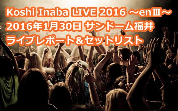 Koshi Inaba LIVE 2016 ~enⅢ~  2016年1月30日 サンドーム福井