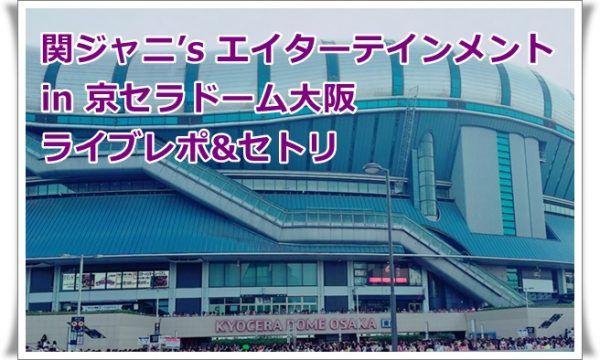 関ジャニ's エイターテインメント 京セラドーム大阪 ライブレポ