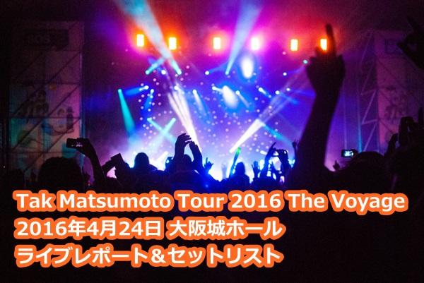 松本孝弘 Tak Matsumoto Tour 2016 The Voyage 4/24大阪城ホール 感想ライブレポ
