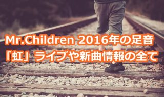 Mr.Children 2016年の足音「虹」ライブや新曲情報の全て