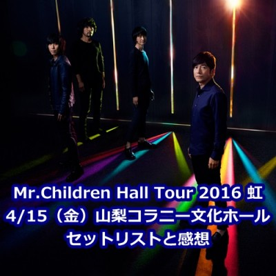 Mr.Children Hall Tour 2016 虹 4/15(金)山梨コラニー文化ホール