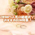 RADWIMPS定番の人気結婚式ソングは?余興で使いたいおすすめBGM特集