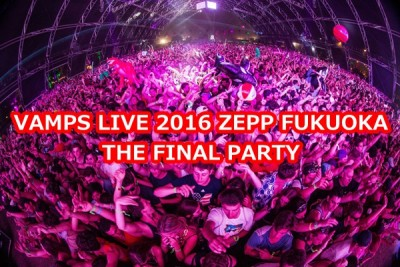 VAMPS LIVE 2016 ZEPP FUKUOKA THE FINAL PARTY